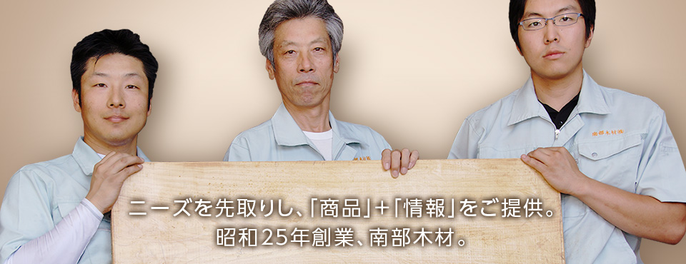 ニーズを先取りし、「商品」+「情報」をご提供。昭和25年創業、南部木材。